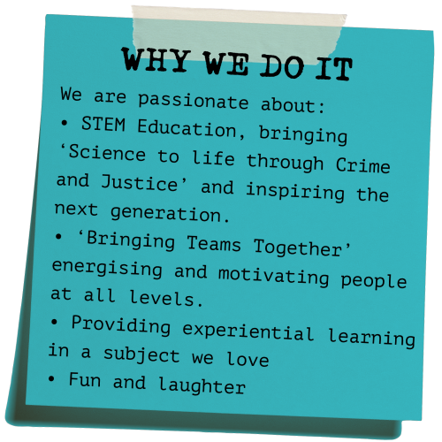 CSI Training and Events Ltd - Why we do what we do - We are passionate about: • STEM Education, bringing 'Science to life through Crime and Justice' and inspiring the next generation. • 'Bringing Teams Together' energising and motivating people at all levels. • Providing experiential learning in a subject we love • Fun and laughter