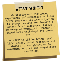 CSI Training and Events Ltd - What we do - We utilise our knowledge, experience and expertise in Crime Scene and Forensic Investigation to engage, excite and inspire a multitude of audiences, through an array of practical, 'hands-on' educational workshops and themed events. Our USP is US! We bring 'real life' cases, crime scenarios and stories to everything we do, something many of our competitors cannot do.
